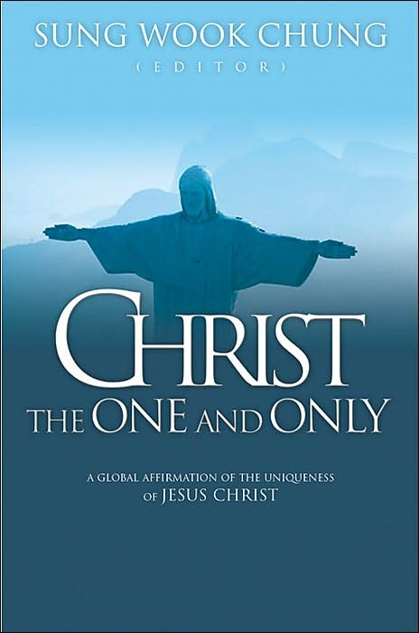 ChungChrist - Christ the One and Only: A Global Affirmation of the Uniqueness of Christ, by Sung Wook Chung