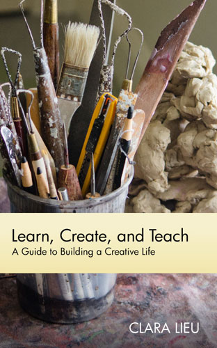 Learn, Create, and Teach: A Guide to Building a Creative Life Clara Lieu