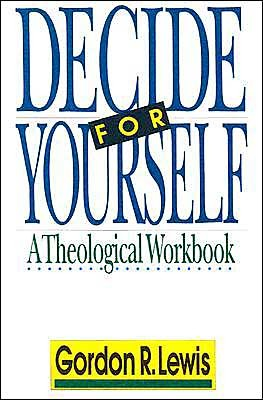 LewDecid - Decide for Yourself: A Theological Workbook, by Gordon R. Lewis