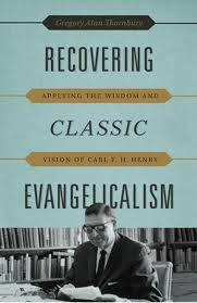 Recovering Classic Evangelicalism: Applying the Wisdom and Vision of Carl F. H. Henry Gregory Alan Thornbury