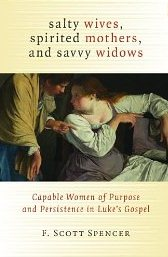Salty Wives, Spirited Mothers, and Savvy Widows: Capable Women of Purpose and Persistence in Luke's Gospel F. Scott Spencer