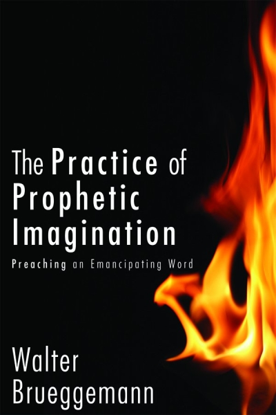 The Practice of Prophetic Imagination: Preaching an Emancipating Word Walter Brueggemann