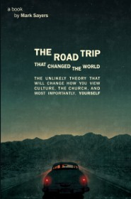 The Road Trip that Changed the World: The Unlikely Theory that will Change How You View Culture, the Church, and, Most Importantly, Yourself Mark Sayers