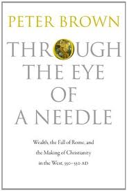 Through the Eye of a Needle: Wealth, the Fall of Rome, and the Making of Christianity in the West, 350 - 550 AD Peter Brown