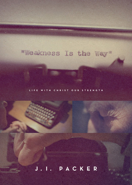 Weakness is the Way: Life with Christ our Strength J. I. Packer